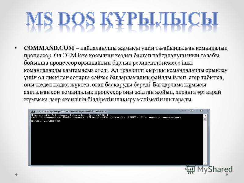 COMMAND.COM – пандаланушы жұмысы үшін тағайындалған командалық процессор. Ол ЭЕМ іске қосылған кезден бастап пандаланушының талабы бойынша процессор орындайтын барлық резидентті немесе ішкі командаларды қамтамасыз етеді. Ал транзитті сыртқы командала