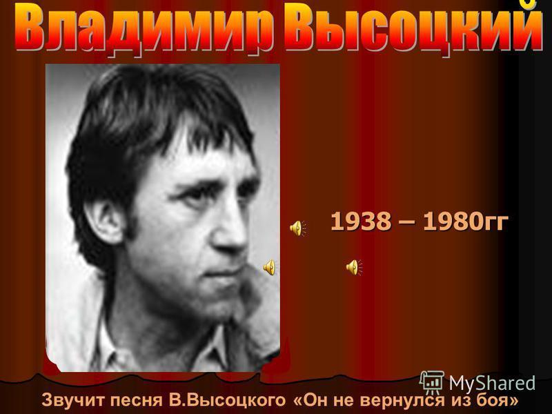 1938 – 1980 гг Звучит песня В.Высоцкого «Он не вернулся из боя»