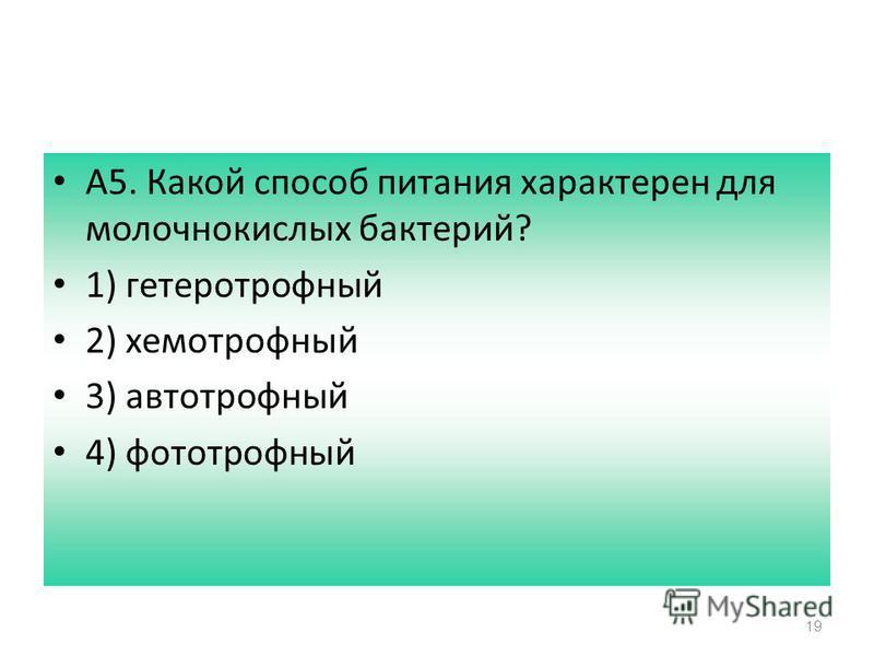 19 А5. Какой способ питания характерен для молочнокислых бактерий? 1) гетеротрофный 2) хемотрофный 3) автотрофный 4) фототрофный