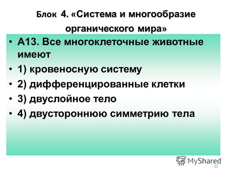22 Блок 4. « Система и многообразие органического мира » А13. Все многоклеточные животные имеют 1) кровеносную систему 2) дифференцированные клетки 3) двухслойное тело 4) двустороннюю симметрию тела