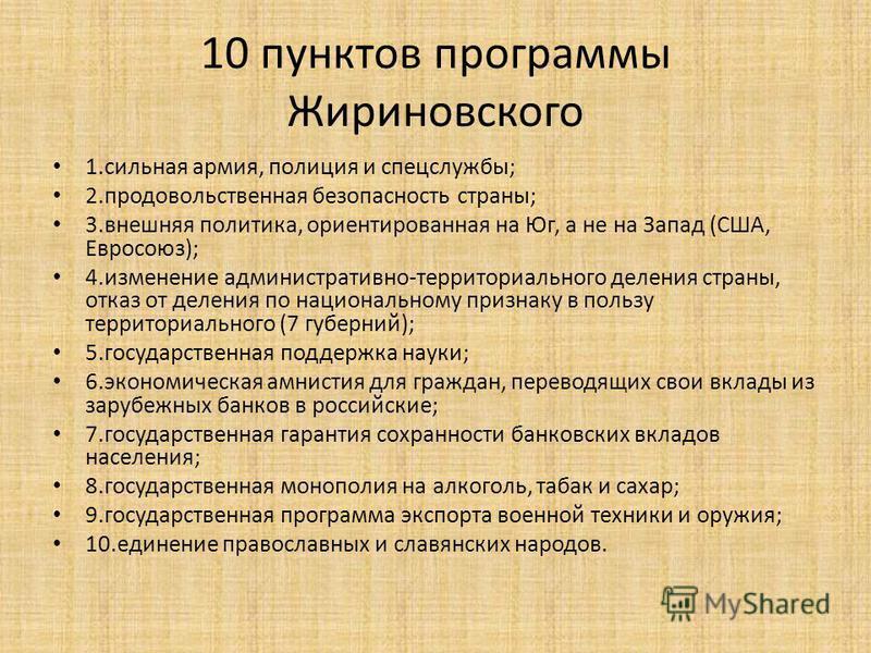 10 пунктов программы Жириновского 1. сильная армия, полиция и спецслужбы; 2. продовольственная безопасность страны; 3. внешняя политика, ориентированная на Юг, а не на Запад (США, Евросоюз); 4. изменение административно-территориального деления стран