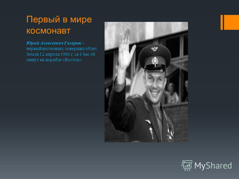 Первый в мире космонавт Юрий Алексеевич Гагарин – первый космонавт, совершил облет Земли 12 апреля 1961 г. за 1 час 48 минут на корабле «Восток».