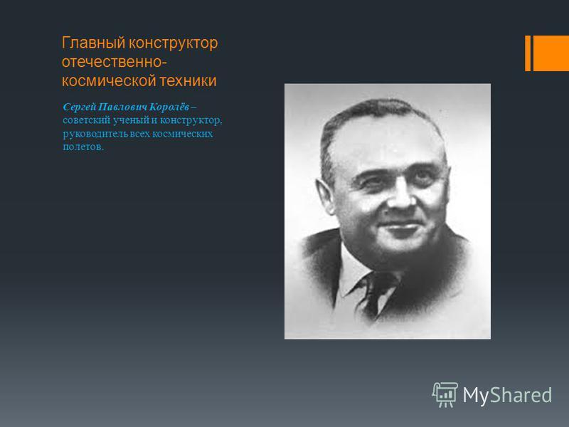 Главный конструктор отечественно- космической техники Сергей Павлович Королёв – советский ученый и конструктор, руководитель всех космических полетов.