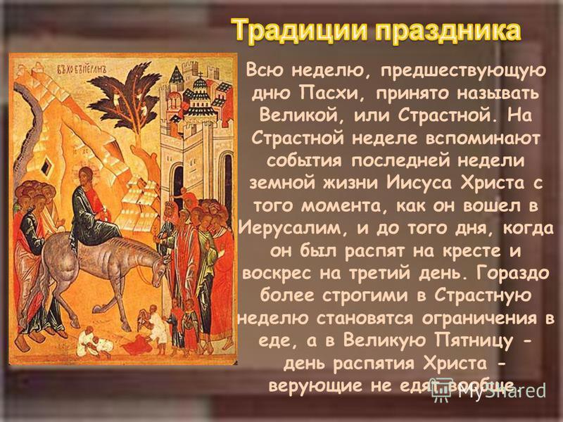 Всю неделю, предшествующую дню Пасхи, принято называть Великой, или Страстной. На Страстной неделе вспоминают события последней недели земной жизни Иисуса Христа с того момента, как он вошел в Иерусалим, и до того дня, когда он был распят на кресте и