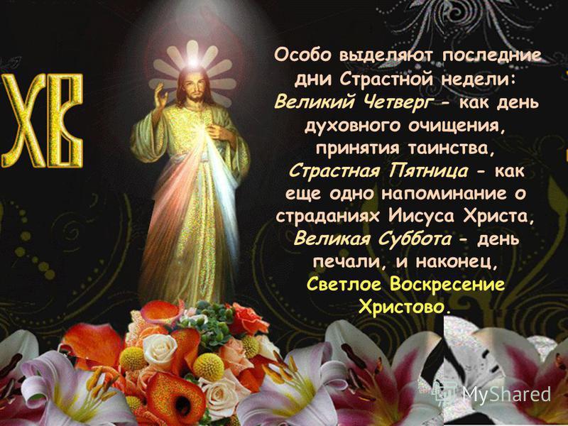 Особой выделяют последние дни Страстной недели: Великий Четверг - как день духовного очищения, принятия таинства, Страстная Пятница - как еще одно напоминание о страданиях Иисуса Христа, Великая Суббойта - день печали, и наконец, Светлое Воскресение