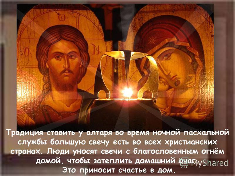 Традиция ставить у алтаря во время ночной пасхальной службы бойльшую свечу есть во всех христианских странах. Люди уносят свечи с благословенным огнём домой, чтобы затеплить домашний очаг. Это приносит счастье в дом.