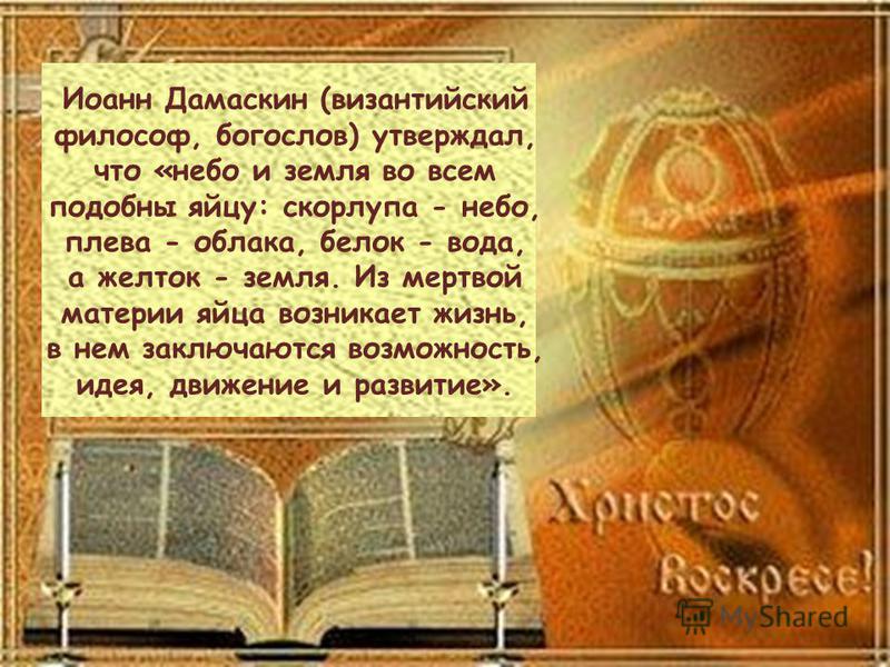 Иоанн Дамаскин (византийский философ, бойгослов) утверждал, что «небой и земля во всем подобны яйцу: скорлупа - небой, плева - облака, белок - вода, а желток - земля. Из мертвой материи яйца возникает жизнь, в нем заключаются возможность, идея, движе
