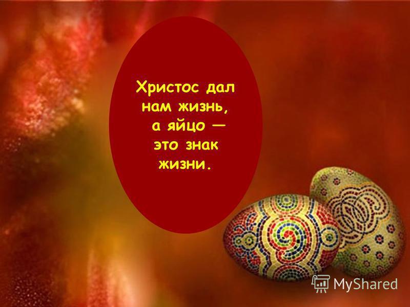 Христос дал нам жизнь, а яйцо это знак жизни.