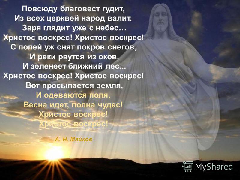 Повсюду благовест гудит, Из всех церквей народ валит. Заря глядит уже с небес… Христос воскрес! Христос воскрес! С полей уж снят покров снегов, И реки рвутся из оков, И зеленеет ближний лес... Христос воскрес! Христос воскрес! Вот просыпается земля,