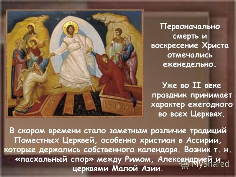 Первоначально смерть и воскресение Христа отмечались еженедельно. Уже во II веке праздник принимает характер ежегодного во всех Церквях. В скором времени стало заметным различие традиций Поместных Церквей, особенно христиан в Ассирии, которые держали