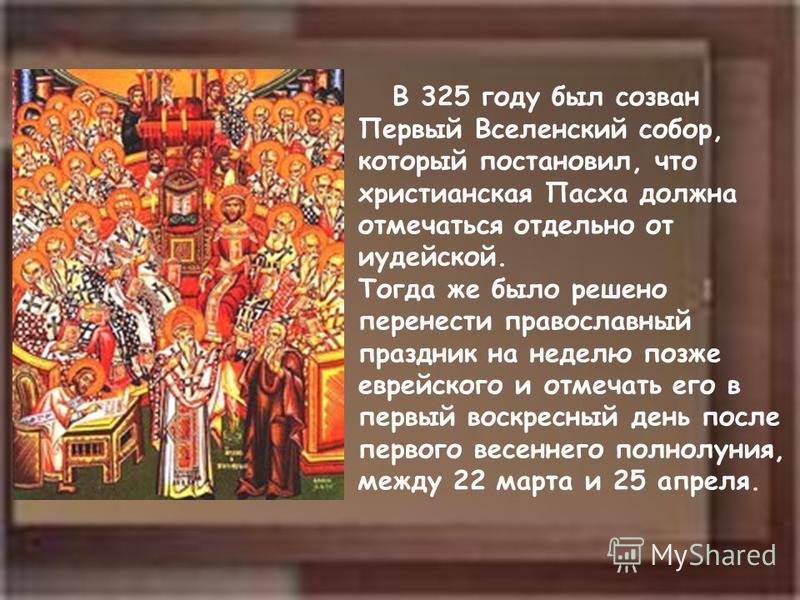 В 325 году был созван Первый Вселенский собойр, который постановил, что христианская Пасха должна отмечаться отдельно от иудейской. Тогда же было решено перенести православный праздник на неделю позже еврейского и отмечать его в первый воскресный ден