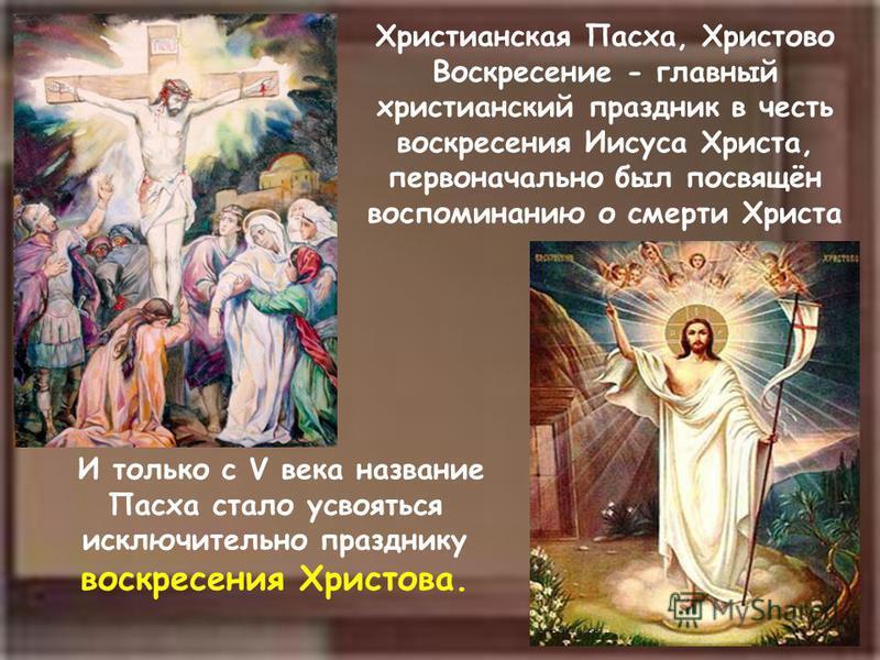 В И только с V века название Пасха стало усвояться исключительно празднику воскресения Христова. Христианская Пасха, Христово Воскресение - главный христианский праздник в честь воскресения Иисуса Христа, первоначально был посвящён воспоминанию о сме