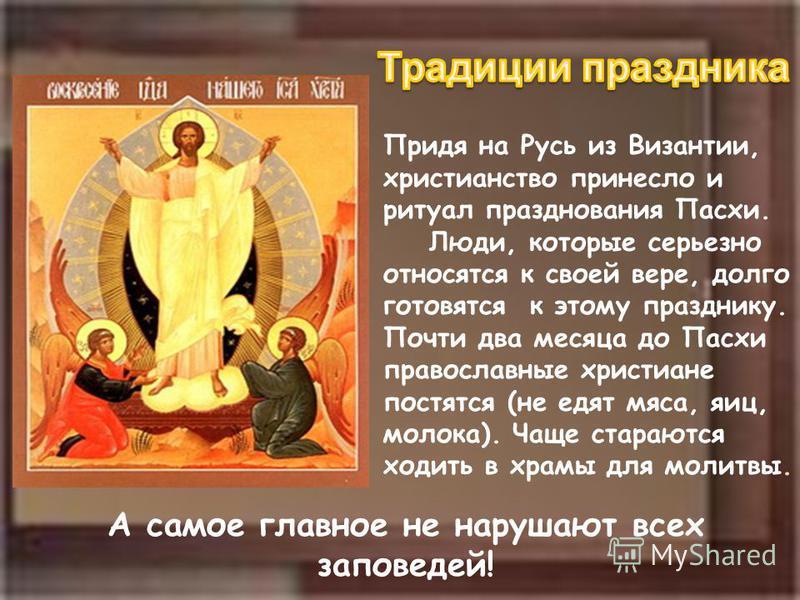 Придя на Русь из Византии, христианство принесло и ритуал празднования Пасхи. Люди, которые серьезно относятся к своей вере, долго готовятся к этому празднику. Почти два месяца до Пасхи православные христиане постятся (не едят мяса, яиц, молока). Чащ