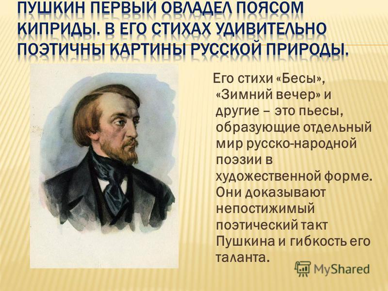 Его стихи «Бесы», «Зимний вечер» и другие – это пьесы, образующие отдельный мир русско-народной поэзии в художественной форме. Они доказывают непостижимый поэтический такт Пушкина и гибкость его таланта.