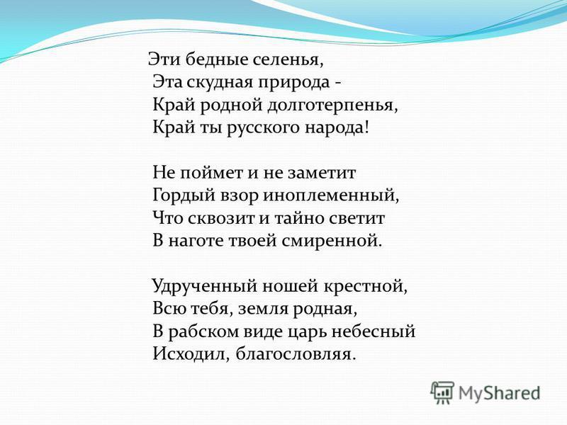 Эти бедные селенья, Эта скудная природа - Край родной долготерпенья, Край ты русского народа! Не поймет и не заметит Гордый взор иноплеменный, Что сквозит и тайно светит В наготе твоей смиренной. Удрученный ношей крестной, Всю тебя, земля родная, В р