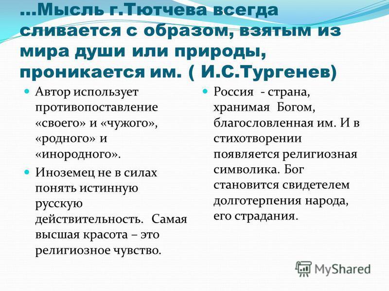 …Мысль г.Тютчева всегда сливается с образом, взятым из мира души или природы, проникается им. ( И.С.Тургенев) Автор использует противопоставление «своего» и «чужого», «родного» и «инородного». Иноземец не в силах понять истинную русскую действительно
