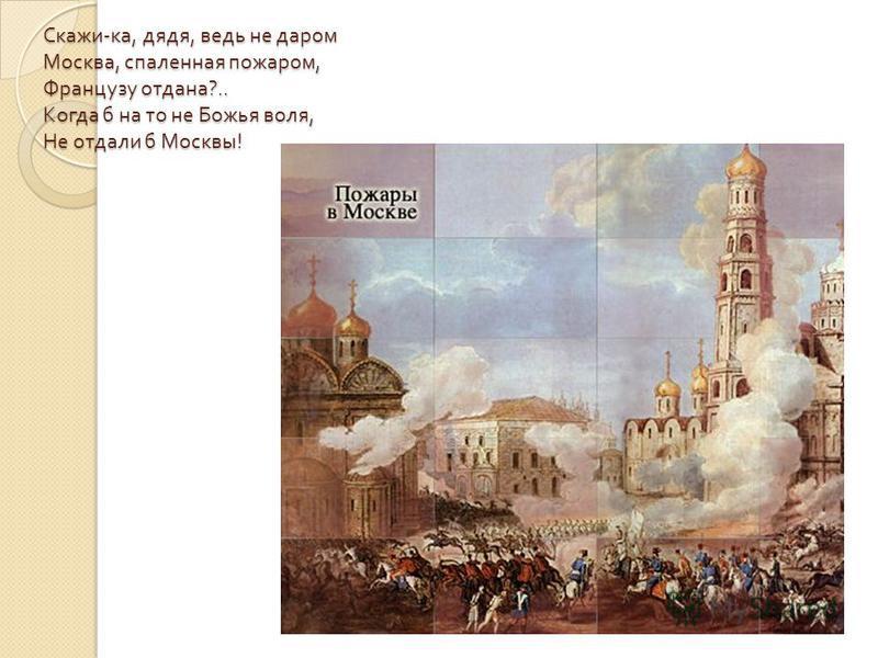 Скажи - ка, дядя, ведь не даром Москва, спаленная пожаром, Французу отдана ?.. Когда б на то не Божья воля, Не отдали б Москвы !