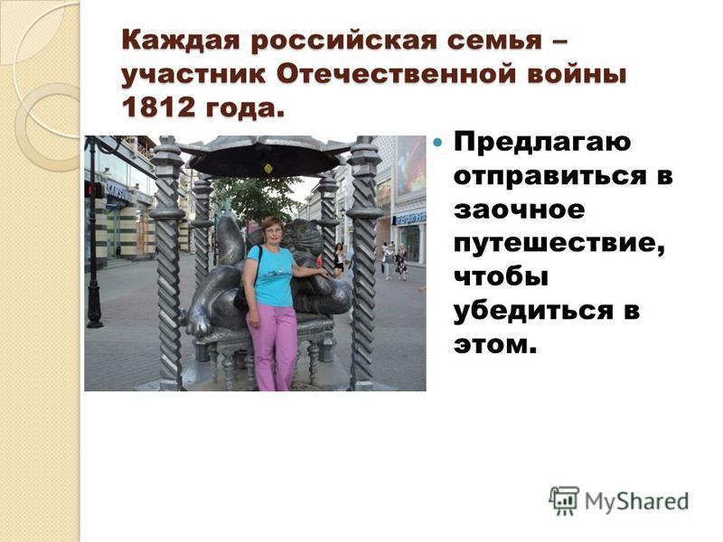 Каждая российская семья – участник Отечественной войны 1812 года. Предлагаю отправиться в заочное путешествие, чтобы убедиться в этом.