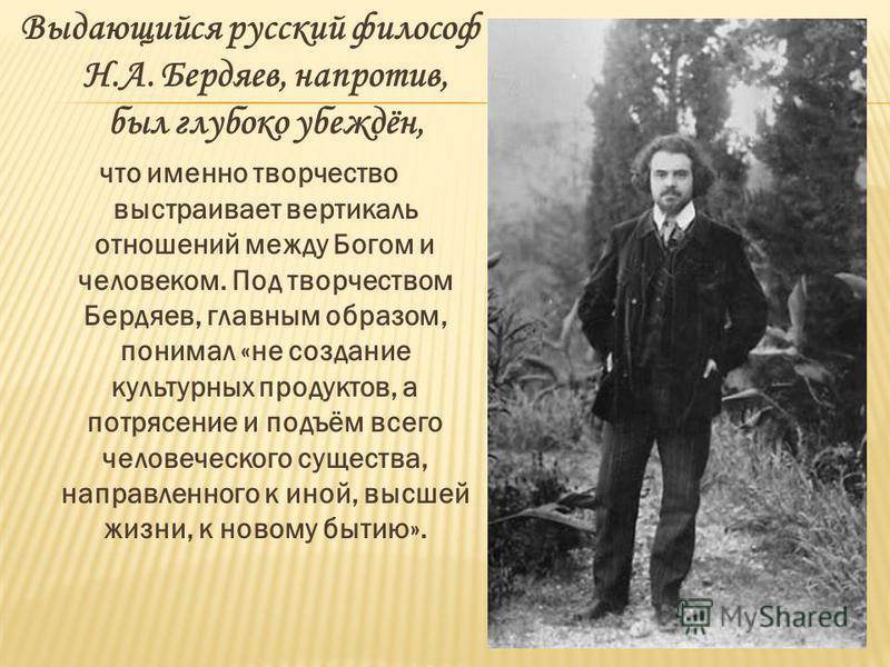 Выдающийся русский философ Н.А. Бердяев, напротив, был глубоко убеждён, что именно творчество выстраивает вертикаль отношений между Богом и человеком. Под творчеством Бердяев, главным образом, понимал «не создание культурных продуктов, а потрясение и