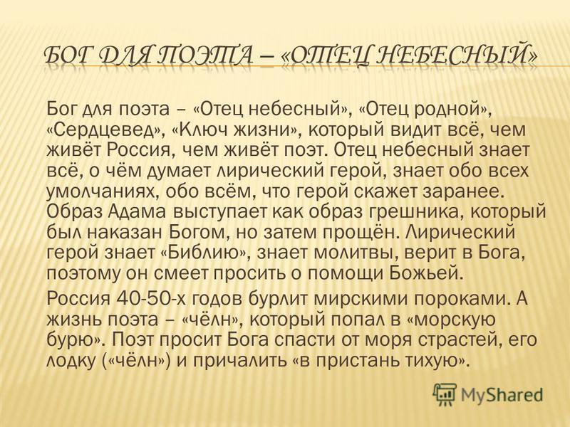 Бог для поэта – «Отец небесный», «Отец родной», «Сердцевед», «Ключ жизни», который видит всё, чем живёт Россия, чем живёт поэт. Отец небесный знает всё, о чём думает лирический герой, знает обо всех умолчаниях, обо всём, что герой скажет заранее. Обр