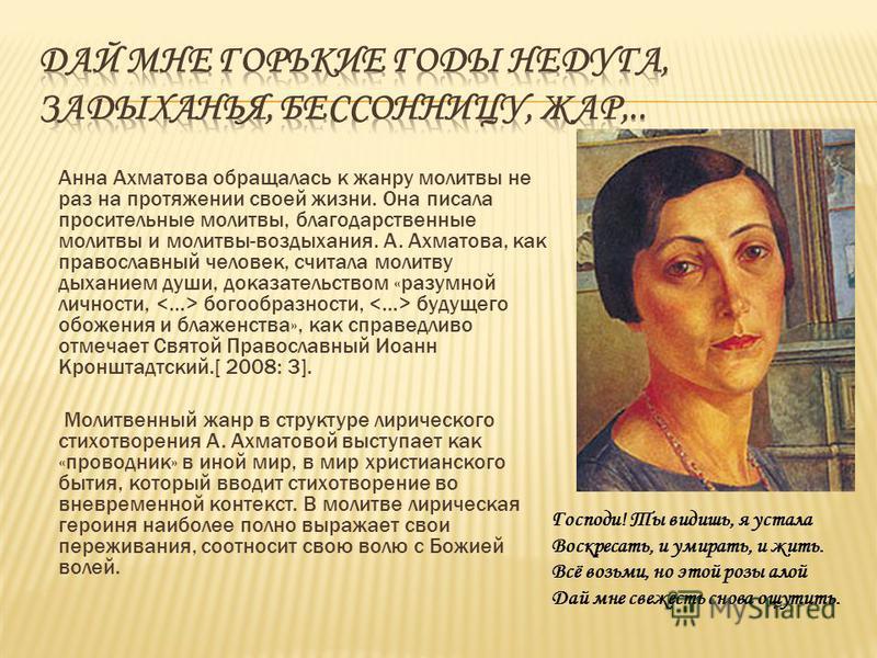 Анна Ахматова обращалась к жанру молитвы не раз на протяжении своей жизни. Она писала просительные молитвы, благодарственные молитвы и молитвы-воздыхания. А. Ахматова, как православный человек, считала молитву дыханием души, доказательством «разумной