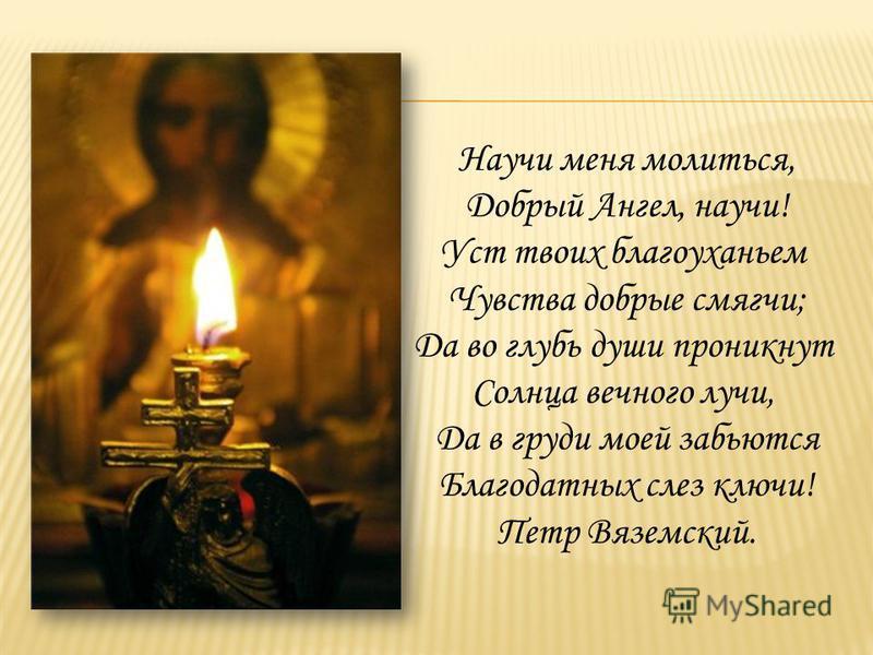 Научи меня молиться, Добрый Ангел, научи! Уст твоих благоуханьем Чувства добрые смягчи; Да во глубь души проникнут Солнца вечного лучи, Да в груди моей забьются Благодатных слез ключи! Петр Вяземский.