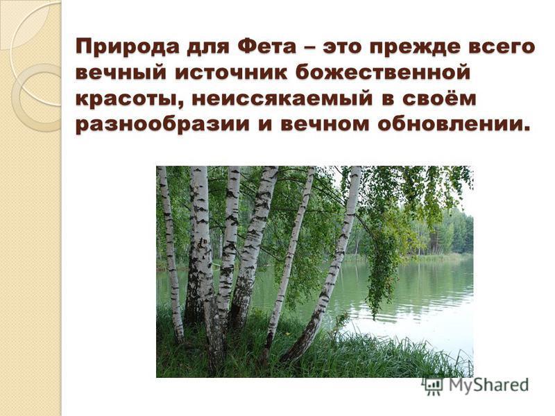 Природа для Фета – это прежде всего вечный источник божественной красоты, неиссякаемый в своём разнообразии и вечном обновлении.