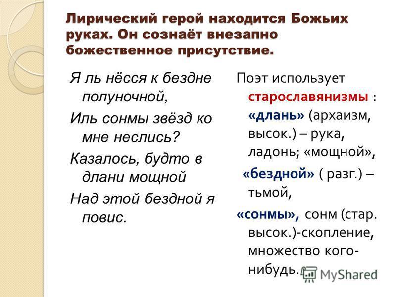 Лирический герой находится Божьих руках. Он сознаёт внезапно божественное присутствие. Я ль нёсся к бездне полуночной, Иль сонмы звёзд ко мне неслись? Казалось, будто в длани мощной Над этой бездной я повис. Поэт использует старославянизмы : « длань