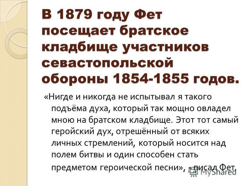 В 1879 году Фет посещает братское кладбище участников севастопольской обороны 1854-1855 годов. « Нигде и никогда не испытывал я такого подъёма духа, который так мощно овладел мною на братском кладбище. Этот тот самый геройский дух, отрешённый от всяк