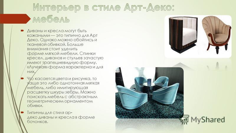 Диваны и кресла могут быть кожаными это типично для Арт Деко. Однако можно обойтись и тканевой обивкой. Больше внимания стоит уделить форме мягкой мебели. Спинки кресел, диванов и стульев зачастую имеют трапециевидную форму. «Лучевая» форма характерн