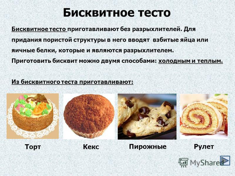 Бисквитное тесто приготавливают без разрыхлителей. Для придания пористой структуры в него вводят взбитые яйца или яичные белки, которые и являются разрыхлителем. Приготовить бисквит можно двумя способами: холодным и теплым. Из бисквитного теста приго