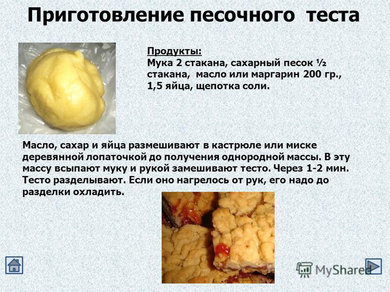 Приготовление песочного теста Продукты: Мука 2 стакана, сахарный песок ½ стакана, масло или маргарин 200 гр., 1,5 яйца, щепотка соли. Масло, сахар и яйца размешивают в кастрюле или миске деревянной лопаточкой до получения однородной массы. В эту масс