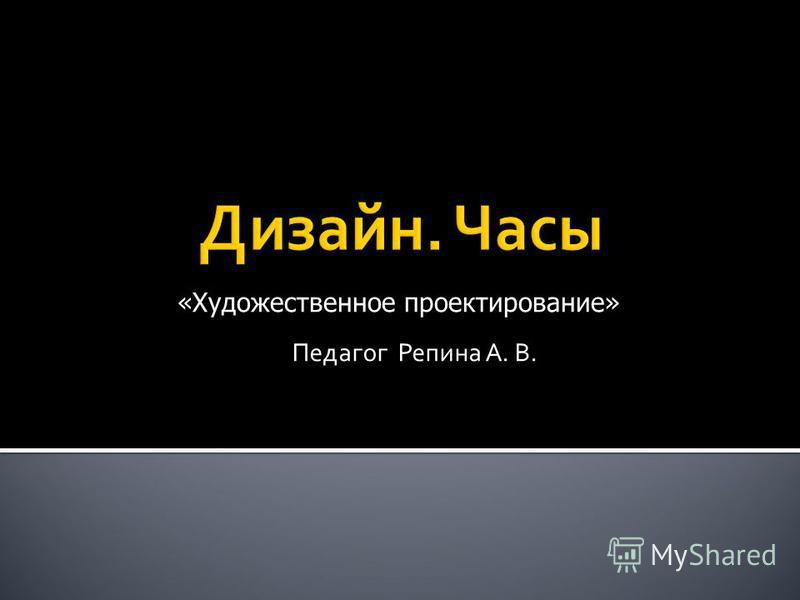 Педагог Репина А. В. «Художественное проектирование»