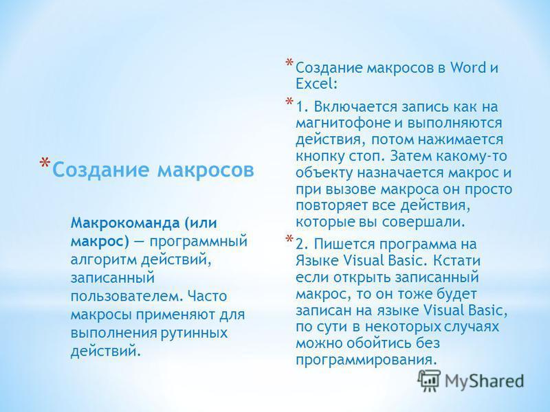 * Создание макросов в Word и Excel: * 1. Включается запись как на магнитофоне и выполняются действия, потом нажимается кнопку стоп. Затем какому-то объекту назначается макрос и при вызове макроса он просто повторяет все действия, которые вы совершали