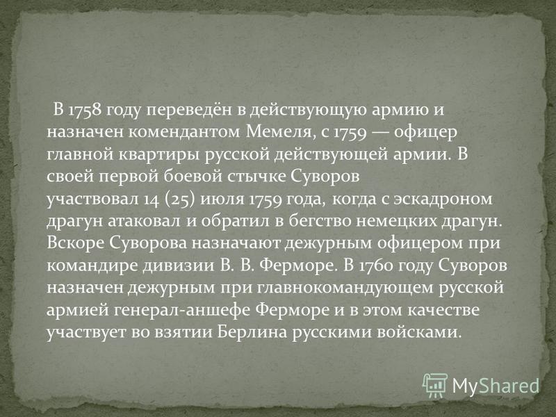 В 1758 году переведён в действующую армию и назначен комендантом Мемеля, с 1759 офицер главной квартиры русской действующей армии. В своей первой боевой стычке Суворов участвовал 14 (25) июля 1759 года, когда с эскадроном драгун атаковал и обратил в
