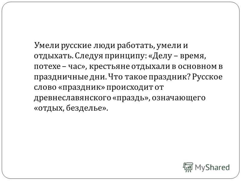 Умели русские люди работать, умели и отдыхать. Следуя принципу : « Делу – время, потехе – час », крестьяне отдыхали в основном в праздничные дни. Что такое праздник ? Русское слово « праздник » происходит от древнеславянского « праздь », означающего
