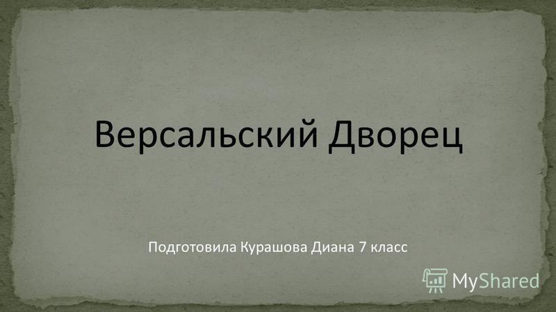 Версальский Дворец Подготовила Курашова Диана 7 класс