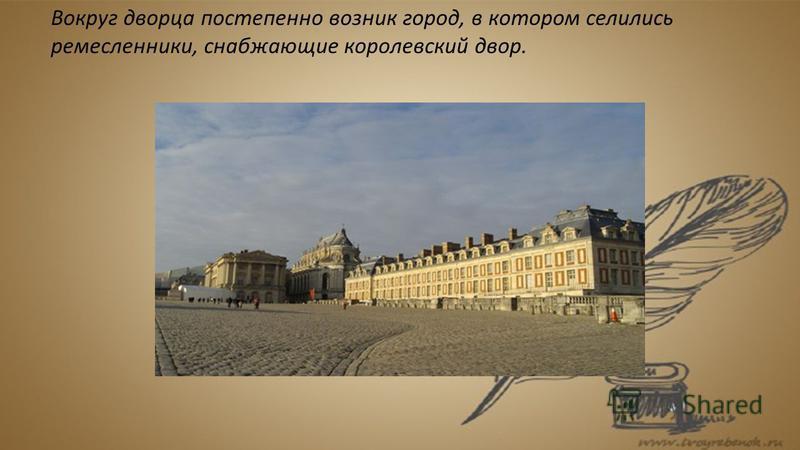 Вокруг дворца постепенно возник город, в котором селились ремесленники, снабжающие королевский двор.