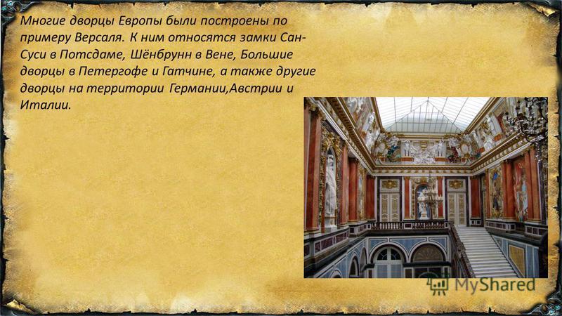 Многие дворцы Европы были построены по примеру Версаля. К ним относятся замки Сан- Суси в Потсдаме, Шёнбрунн в Вене, Большие дворцы в Петергофе и Гатчине, а также другие дворцы на территории Германии,Австрии и Италии.