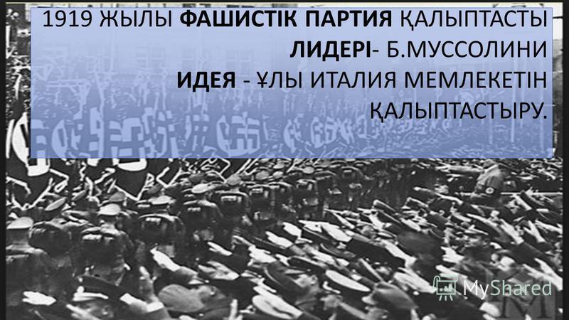 1919 ЖЫЛЫ ФАШИСТІК ПАРТИЯ ҚАЛЫПТАСТЫ ЛИДЕРІ- Б.МУССОЛИНИ ИДЕЯ - ҰЛЫ ИТАЛИЯ МЕМЛЕКЕТІН ҚАЛЫПТАСТЫРУ.
