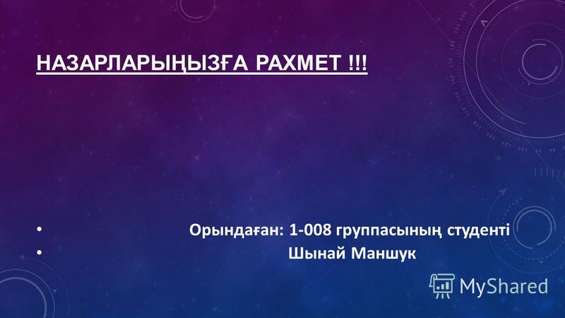 НАЗАРЛАРЫҢЫЗҒА РАХМЕТ !!! Орындаған: 1-008 группасының студенті Шынай Маншук