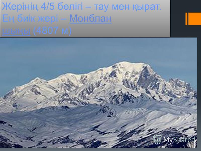 Жерінің 4/5 бөлігі – тау мен қырат. Ең биік жері – Монблан шыңы (4807 м)Монблан шыңы Жерінің 4/5 бөлігі – тау мен қырат. Ең биік жері – Монблан шыңы (4807 м)Монблан шыңы