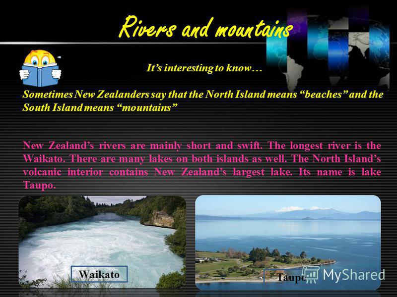 Rivers and mountains Its interesting to know… Sometimes New Zealanders say that the North Island means beaches and the South Island means mountains New Zealands rivers are mainly short and swift. The longest river is the Waikato. There are many lakes