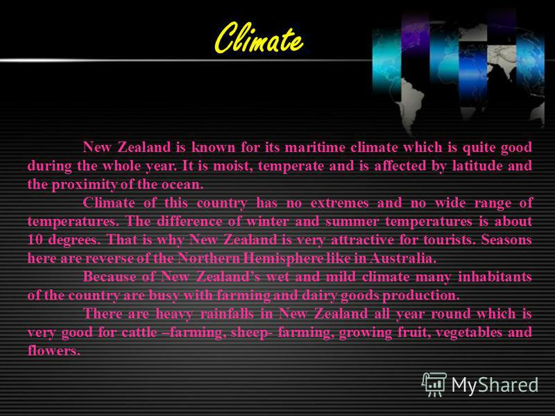 Climate New Zealand is known for its maritime climate which is quite good during the whole year. It is moist, temperate and is affected by latitude and the proximity of the ocean. Climate of this country has no extremes and no wide range of temperatu