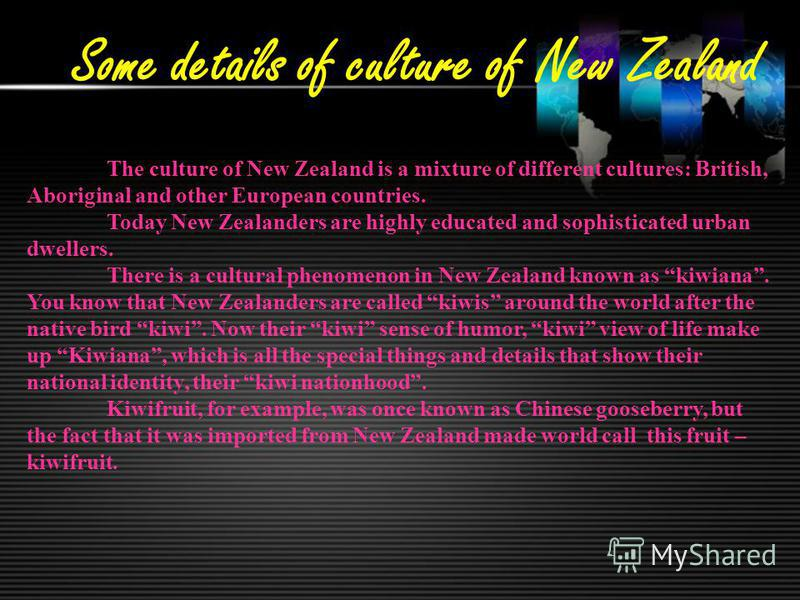 Some details of culture of New Zealand The culture of New Zealand is a mixture of different cultures: British, Aboriginal and other European countries. Today New Zealanders are highly educated and sophisticated urban dwellers. There is a cultural phe