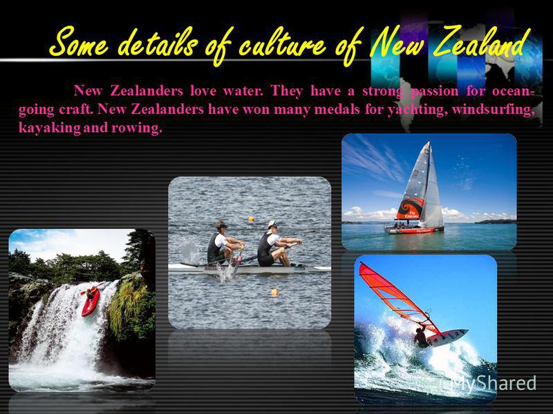 Some details of culture of New Zealand New Zealanders love water. They have a strong passion for ocean- going craft. New Zealanders have won many medals for yachting, windsurfing, kayaking and rowing.