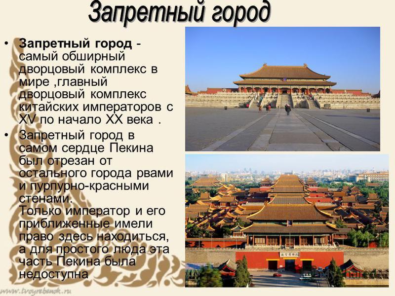 Запретный город - самый обширный дворцовый комплекс в мире,главный дворцовый комплекс китайских императоров с XV по начало XX века. Запретный город в самом сердце Пекина был отрезан от остального города рвами и пурпурно-красными стенами. Только импер