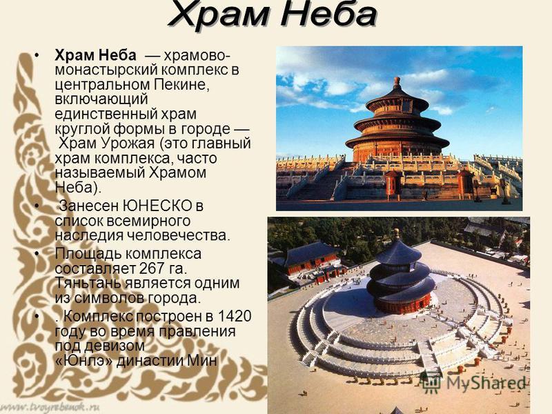 Храм Неба храмовой- монастырский комплекс в центральном Пекине, включающий единственный храм круглой формы в городе Храм Урожая (это главный храм комплекса, часто называемый Храмом Неба). Занесен ЮНЕСКО в список всемирного наследия человечества. Площ