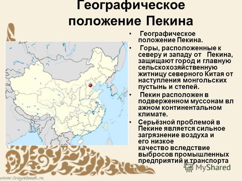 Географическое положение Пекина Географическое положение Пекина. Горы, расположенные к северу и западу от Пекина, защищают город и главную сельскохозяйственную житницу северного Китая от наступления монгольских пустынь и степей. Пекин расположен в по