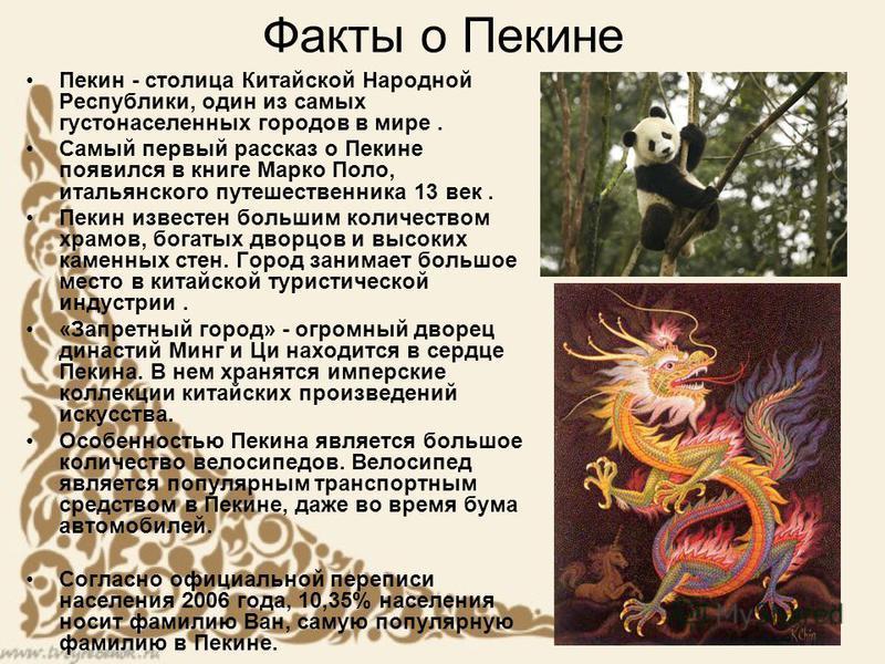Факты о Пекине Пекин - столица Китайской Народной Республики, один из самых густонаселенных городов в мире. Самый первый рассказ о Пекине появился в книге Марко Поло, итальянского путешественника 13 век. Пекин известен большим количеством храмов, бог